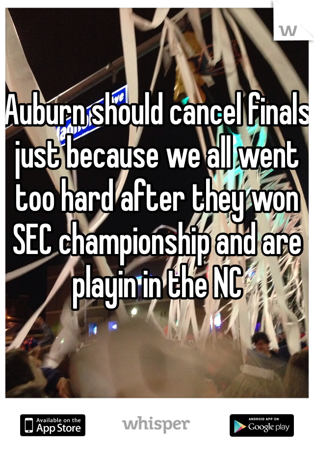 Auburn should cancel finals just because we all went too hard after they won SEC championship and are playin in the NC