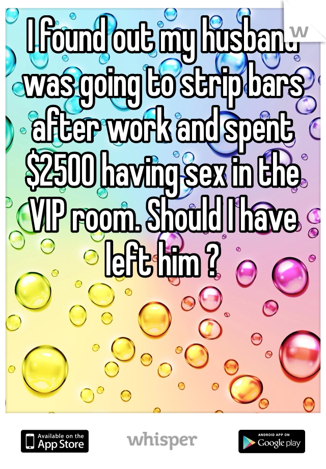 I found out my husband was going to strip bars after work and spent $2500 having sex in the VIP room. Should I have left him ?