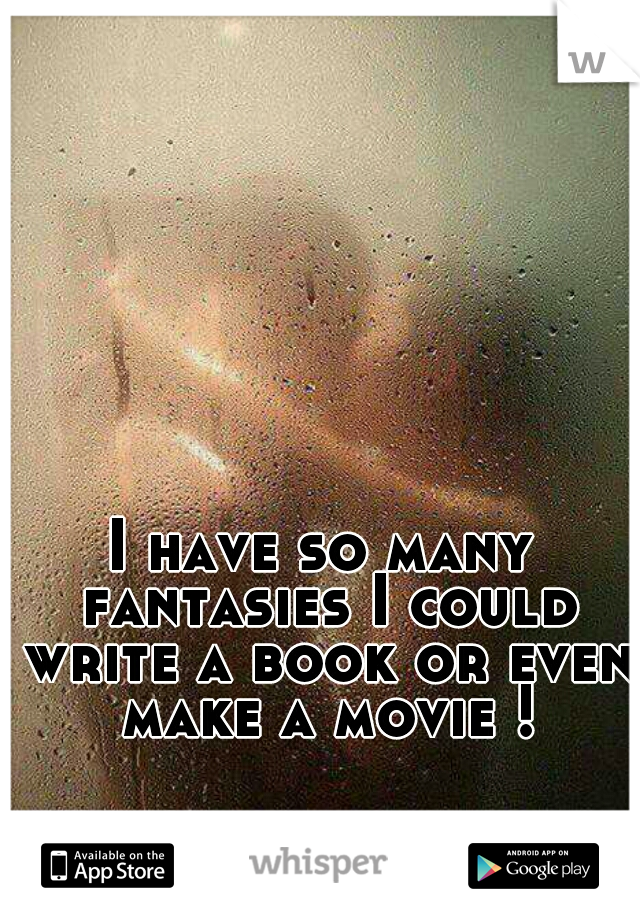 I have so many fantasies I could write a book or even make a movie !