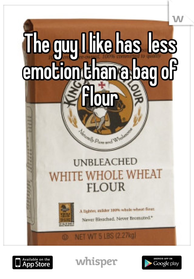 The guy I like has  less emotion than a bag of flour