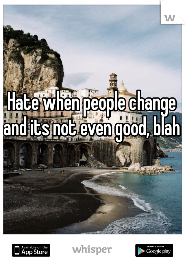 Hate when people change and its not even good, blah
