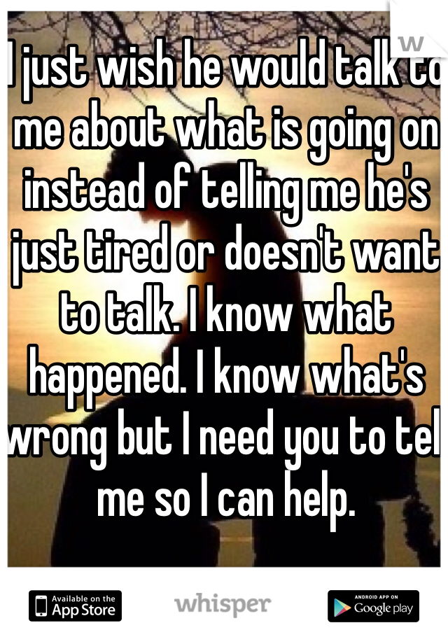 I just wish he would talk to me about what is going on instead of telling me he's just tired or doesn't want to talk. I know what happened. I know what's wrong but I need you to tell me so I can help.