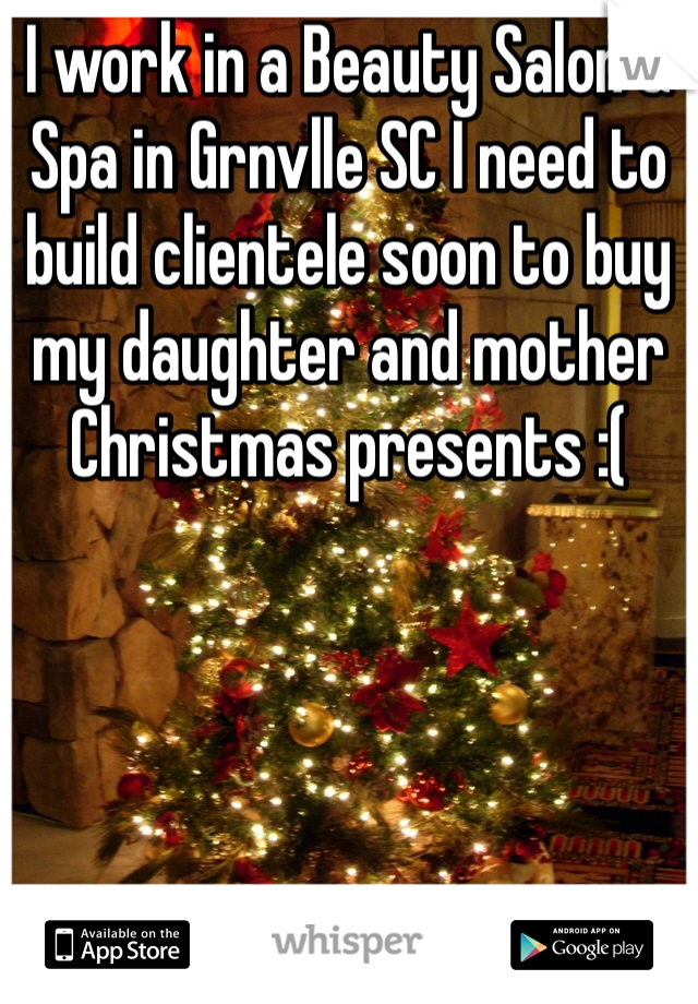 I work in a Beauty Salon & Spa in Grnvlle SC I need to build clientele soon to buy my daughter and mother Christmas presents :(