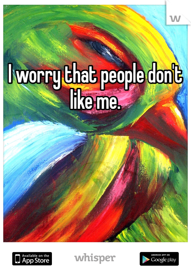 I worry that people don't like me.