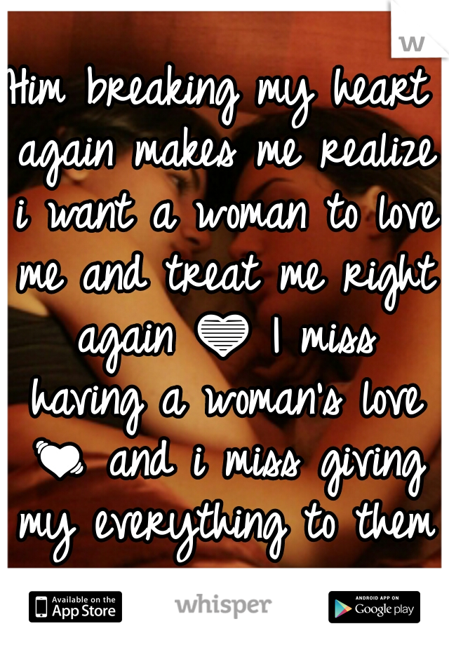 Him breaking my heart again makes me realize i want a woman to love me and treat me right again 💙 I miss having a woman's love 💓 and i miss giving my everything to them