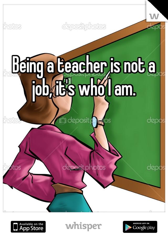 Being a teacher is not a job, it's who I am.