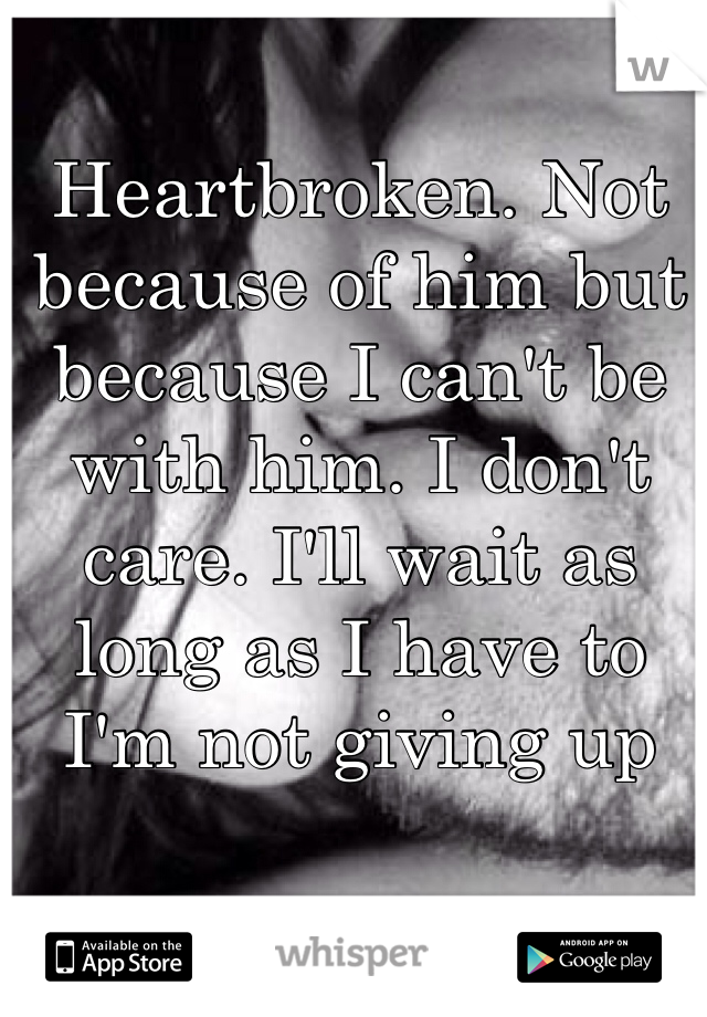 Heartbroken. Not because of him but because I can't be with him. I don't care. I'll wait as long as I have to I'm not giving up
