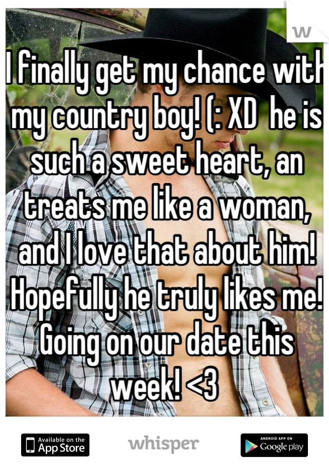 I finally get my chance with my country boy! (: XD  he is such a sweet heart, an treats me like a woman, and I love that about him! Hopefully he truly likes me! Going on our date this week! <3