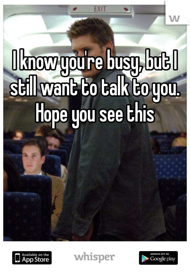 I know you're busy, but I still want to talk to you.  Hope you see this