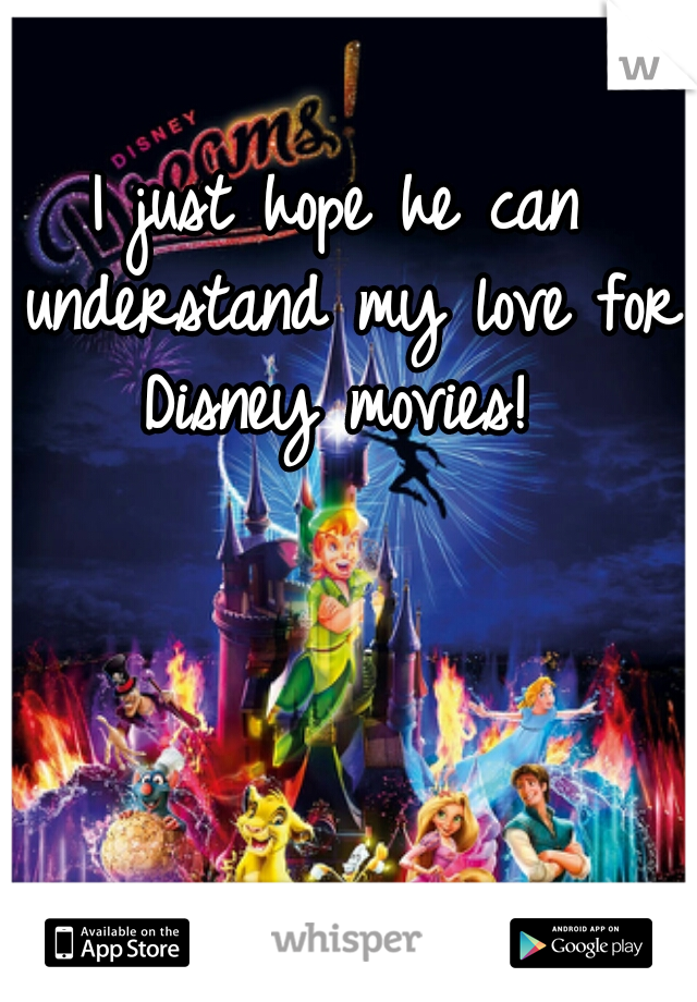 I just hope he can understand my love for Disney movies!