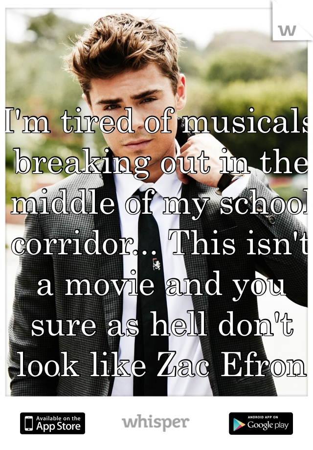 I'm tired of musicals breaking out in the middle of my school corridor... This isn't a movie and you sure as hell don't look like Zac Efron