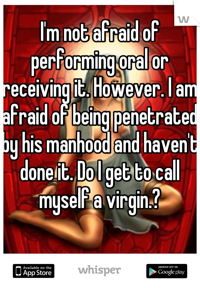 I'm not afraid of performing oral or receiving it. However. I am afraid of being penetrated by his manhood and haven't done it. Do I get to call myself a virgin.?