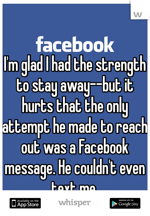 I'm glad I had the strength to stay away--but it hurts that the only attempt he made to reach out was a Facebook message. He couldn't even text me.