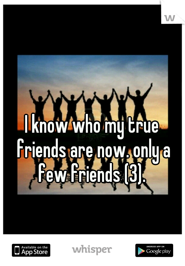 I know who my true friends are now. only a few friends (3).