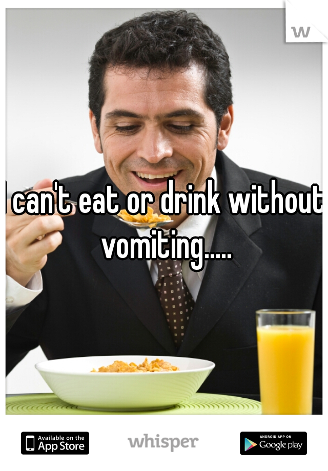 I can't eat or drink without vomiting.....