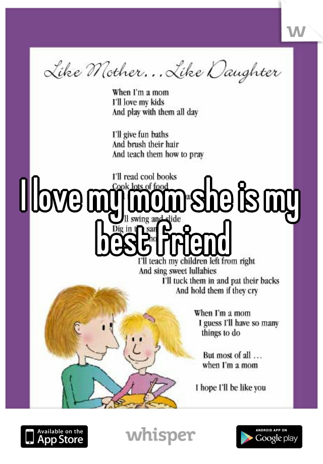 I love my mom she is my best friend