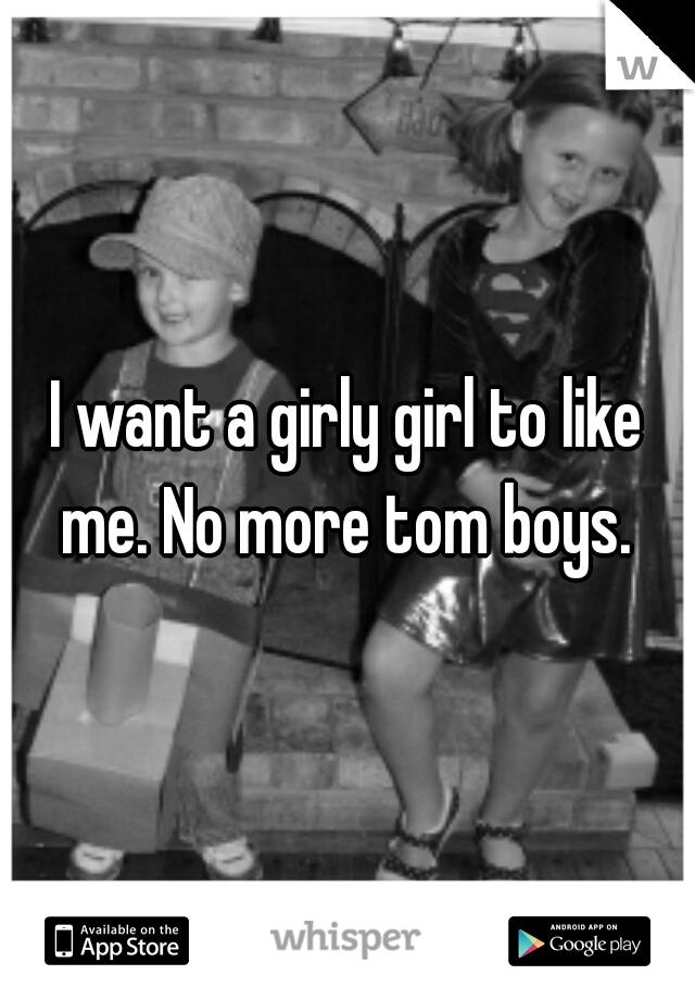 I want a girly girl to like me. No more tom boys.