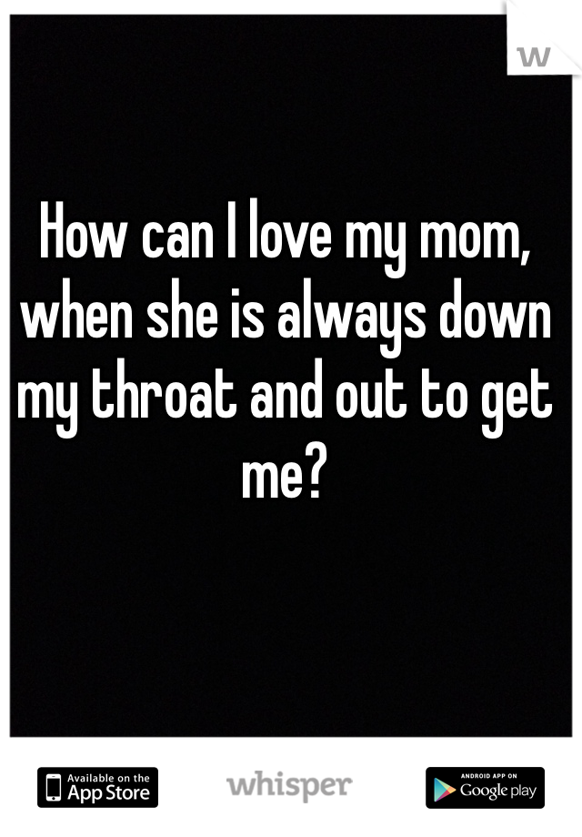 How can I love my mom, when she is always down my throat and out to get me?