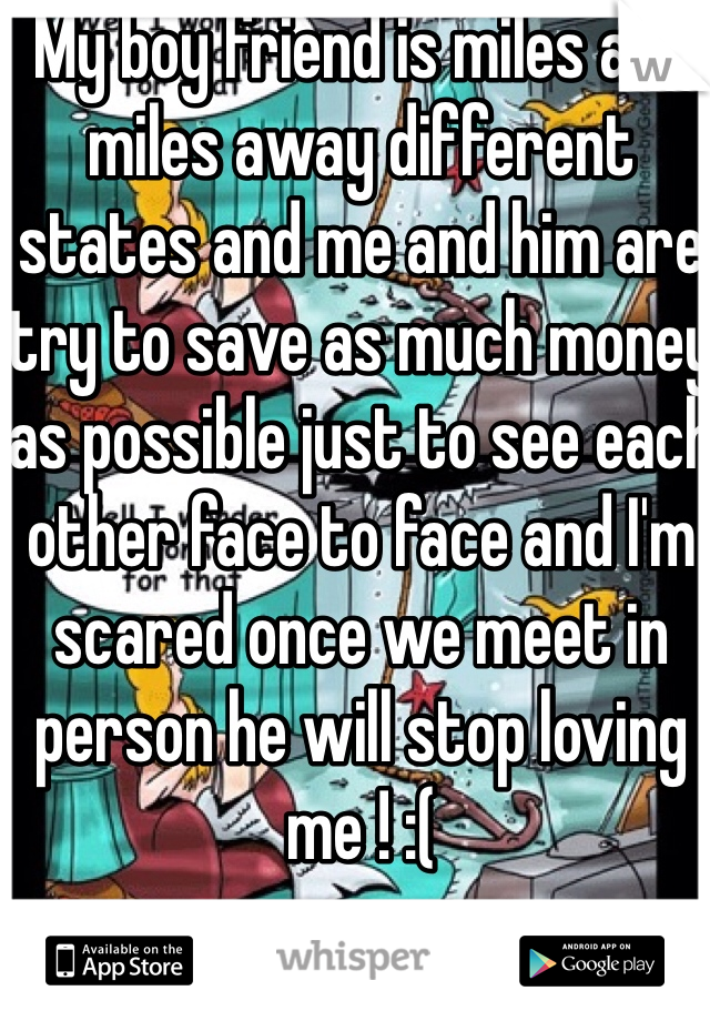 My boy friend is miles and miles away different states and me and him are try to save as much money as possible just to see each other face to face and I'm scared once we meet in person he will stop loving me ! :(
