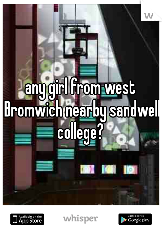 any girl from west Bromwich nearby sandwell college?