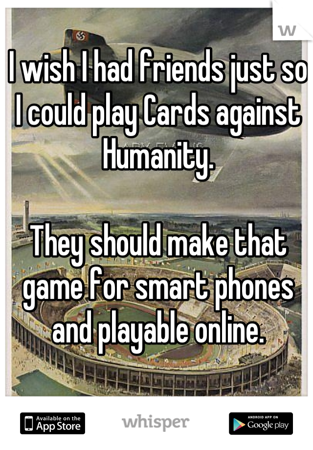 I wish I had friends just so I could play Cards against Humanity.  They should make that game for smart phones and playable online.