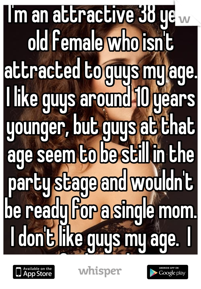 I'm an attractive 38 year old female who isn't attracted to guys my age. I like guys around 10 years younger, but guys at that age seem to be still in the party stage and wouldn't be ready for a single mom. I don't like guys my age.  I feel stuck.