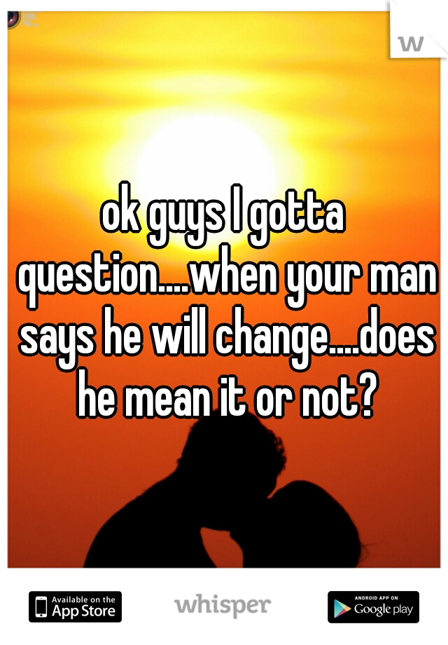 ok guys I gotta question....when your man says he will change....does he mean it or not?