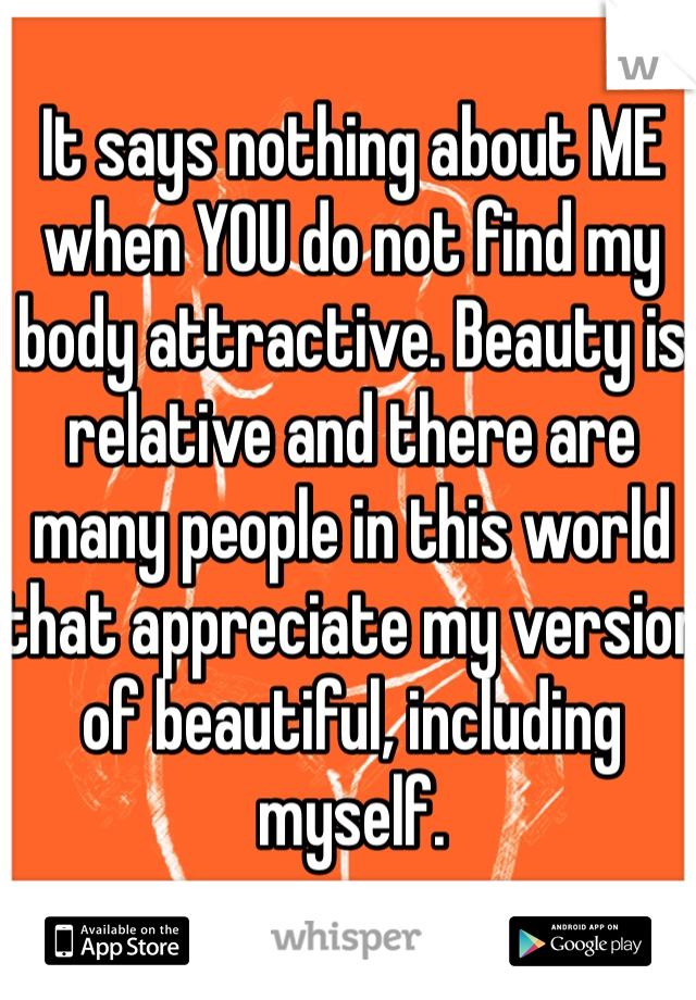 It says nothing about ME when YOU do not find my body attractive. Beauty is relative and there are many people in this world that appreciate my version of beautiful, including myself.