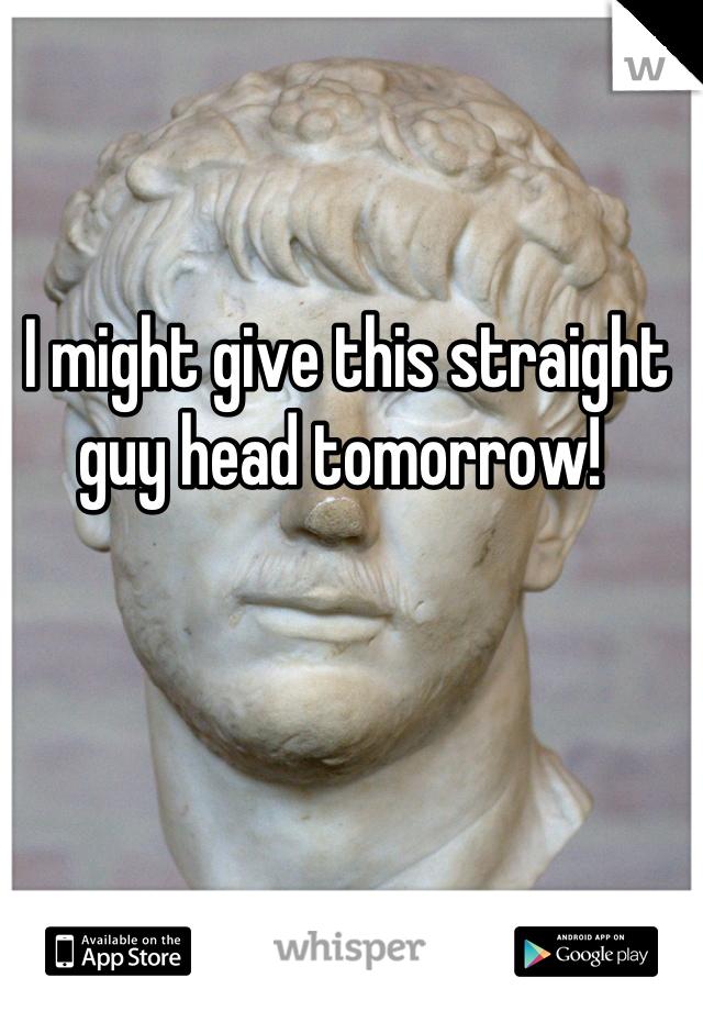 I might give this straight guy head tomorrow!