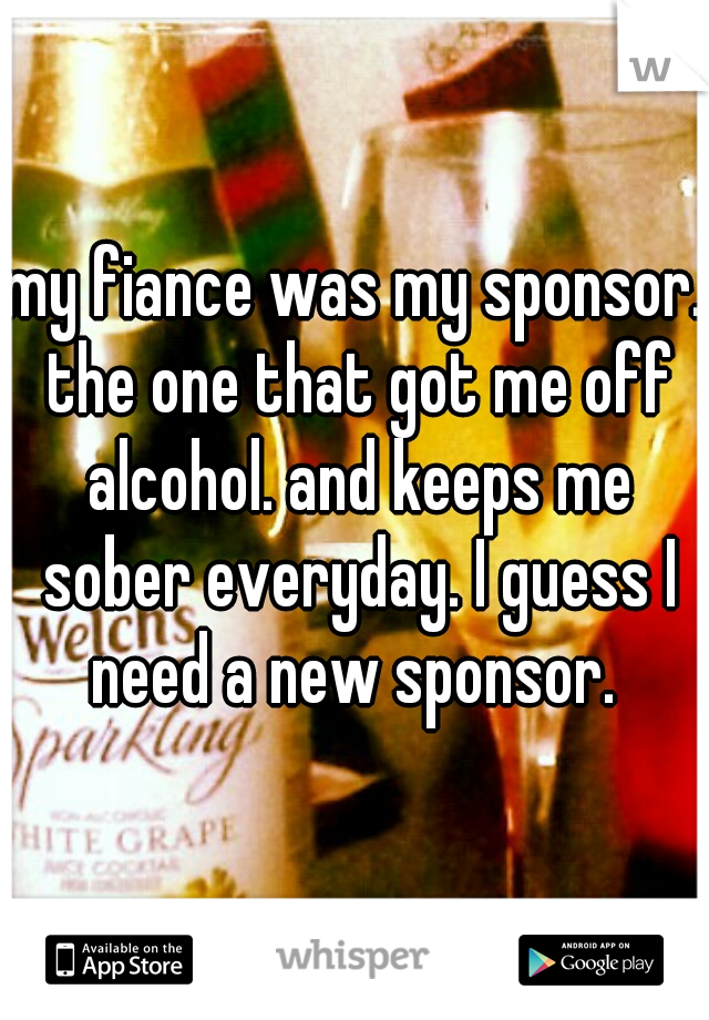 my fiance was my sponsor. the one that got me off alcohol. and keeps me sober everyday. I guess I need a new sponsor.