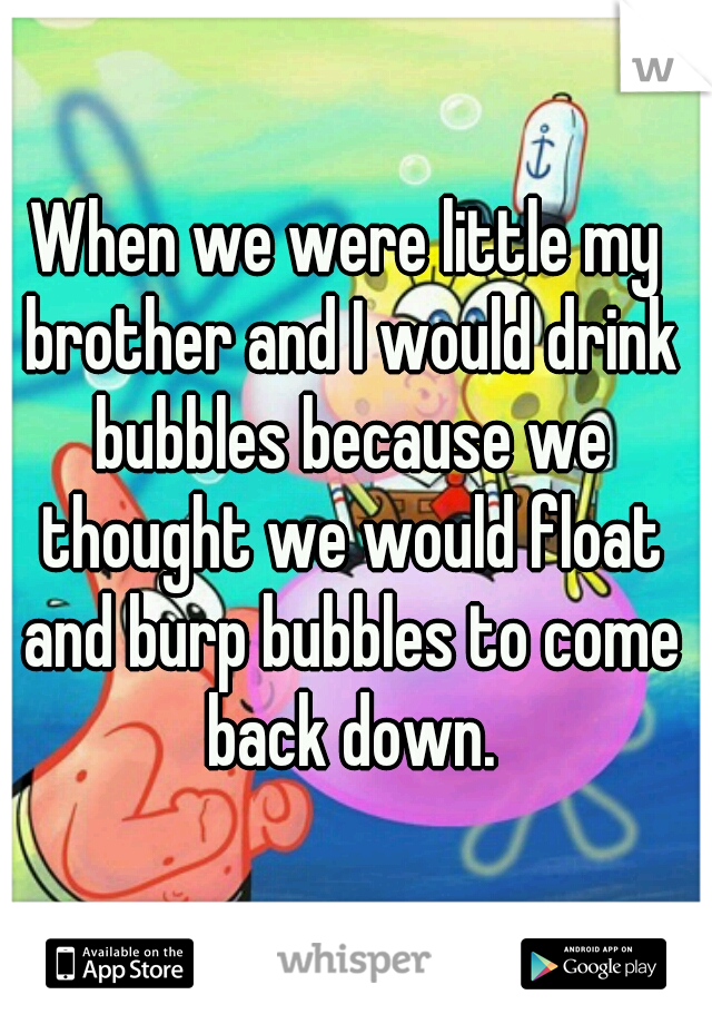 When we were little my brother and I would drink bubbles because we thought we would float and burp bubbles to come back down.
