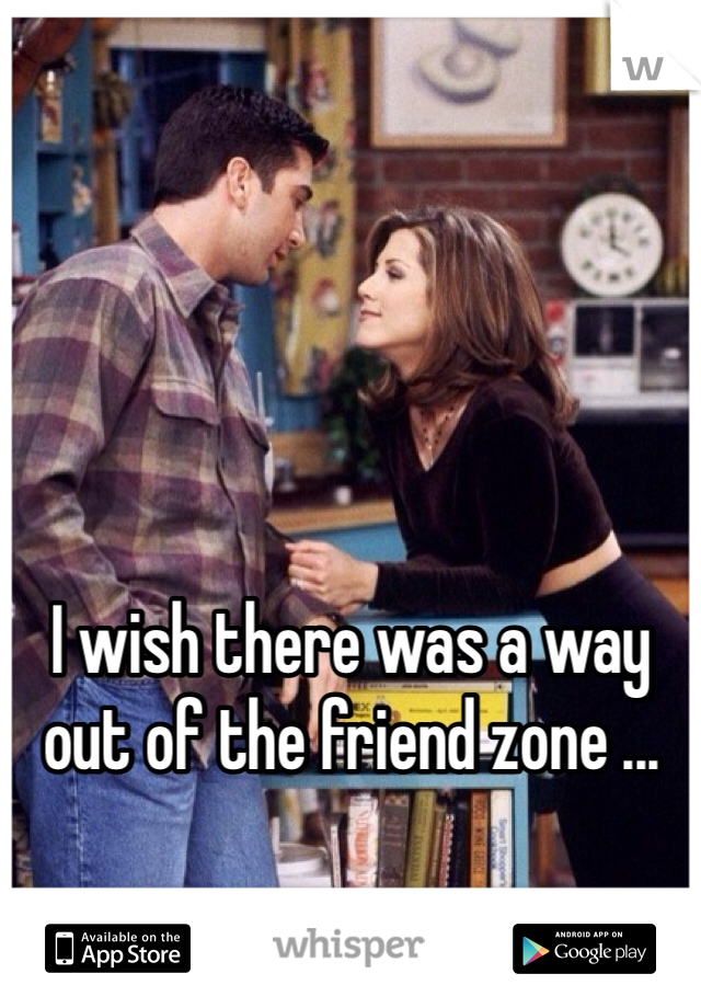 I wish there was a way out of the friend zone ...