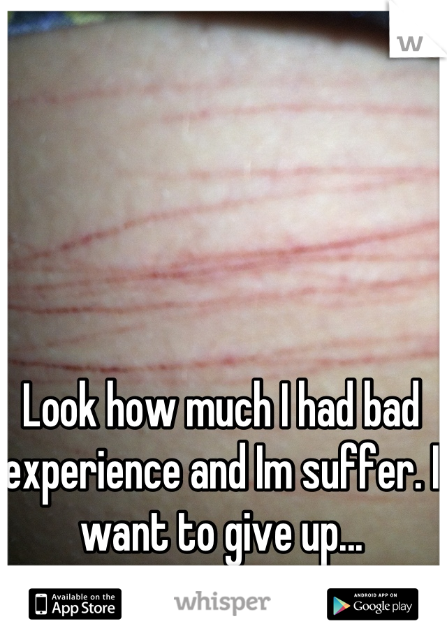 Look how much I had bad experience and Im suffer. I want to give up...