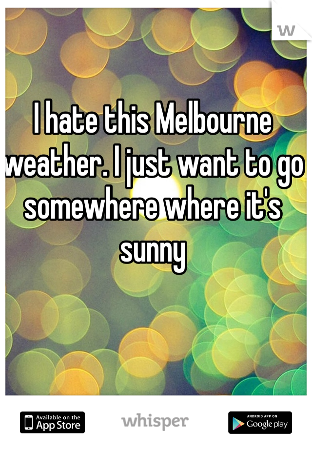 I hate this Melbourne weather. I just want to go somewhere where it's sunny