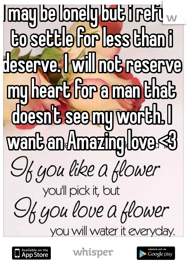 I may be lonely but i refuse to settle for less than i deserve. I will not reserve my heart for a man that doesn't see my worth. I want an Amazing love <3