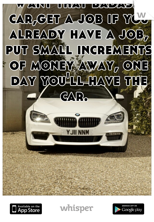 Want that badass car,get a job if you already have a job, put small increments of money away, one day you'll have the car.
