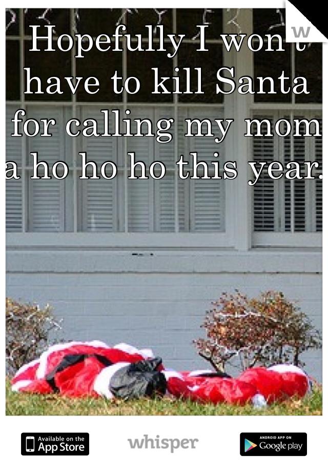 Hopefully I won't have to kill Santa for calling my mom a ho ho ho this year.