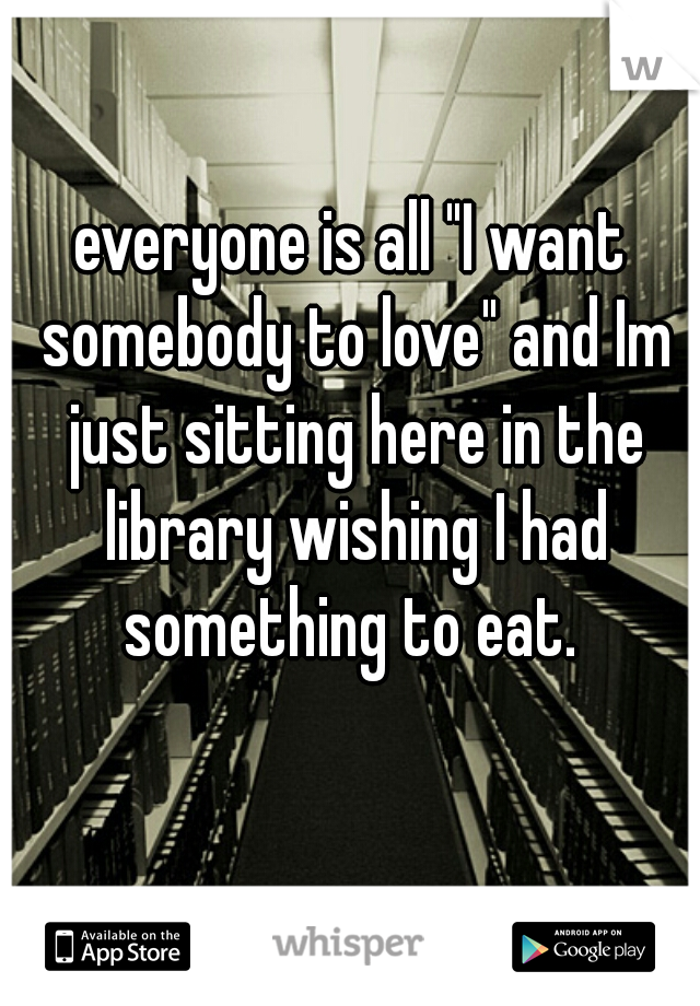 """everyone is all """"I want somebody to love"""" and Im just sitting here in the library wishing I had something to eat."""