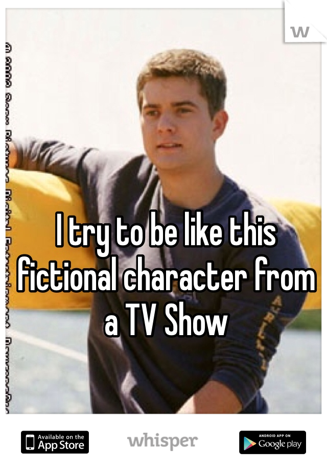 I try to be like this fictional character from a TV Show