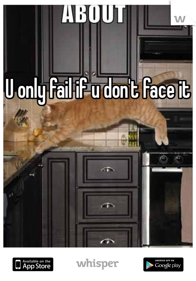 U only fail if u don't face it