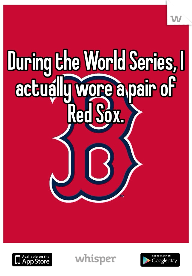 During the World Series, I actually wore a pair of Red Sox.
