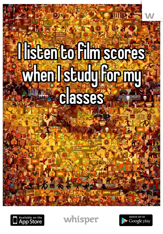 I listen to film scores when I study for my classes