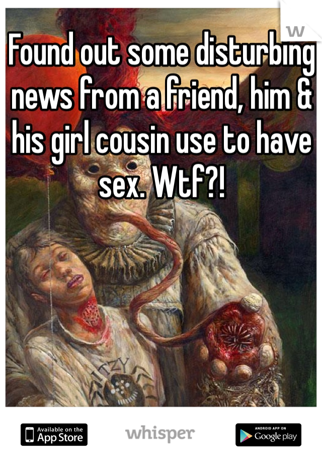 Found out some disturbing news from a friend, him & his girl cousin use to have sex. Wtf?!