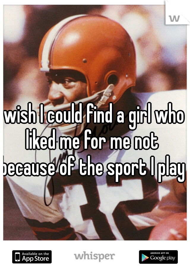 I wish I could find a girl who liked me for me not because of the sport I play