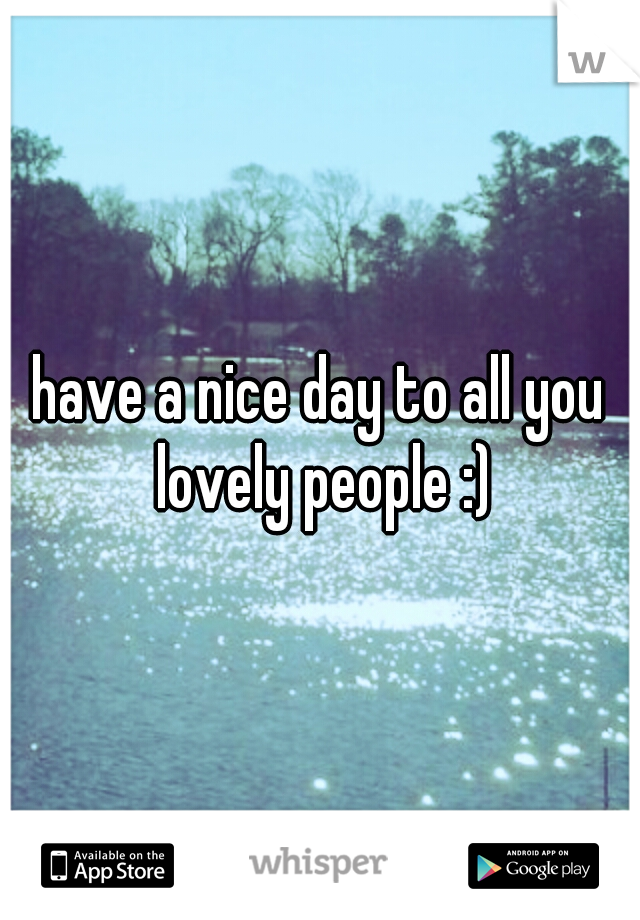 have a nice day to all you lovely people :)