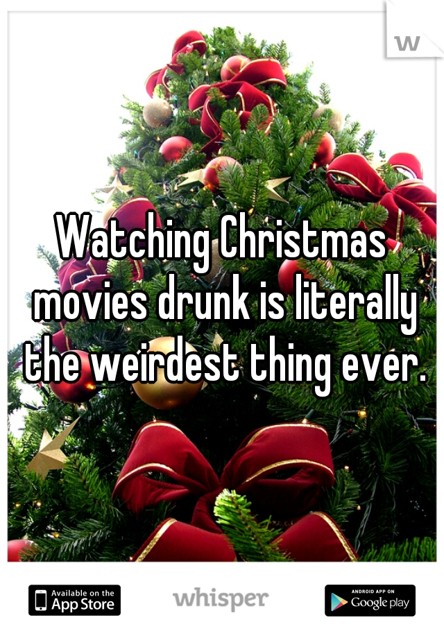 Watching Christmas movies drunk is literally the weirdest thing ever.