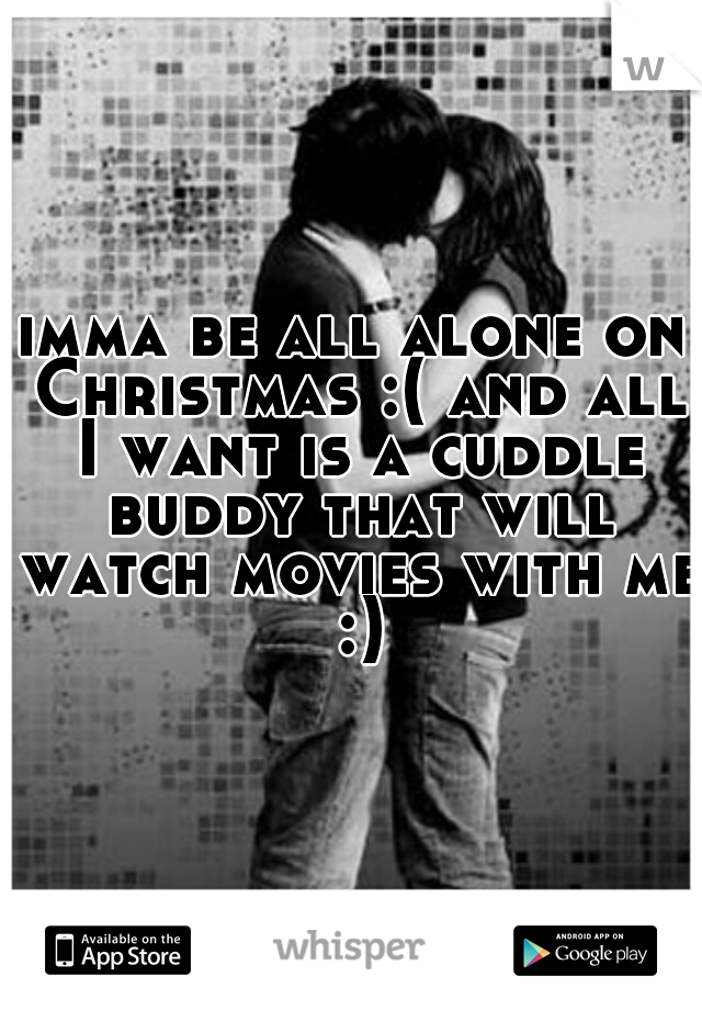 imma be all alone on Christmas :( and all I want is a cuddle buddy that will watch movies with me :)