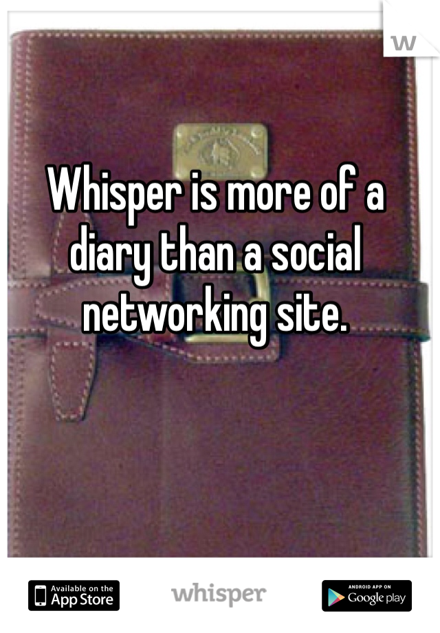 Whisper is more of a diary than a social networking site.