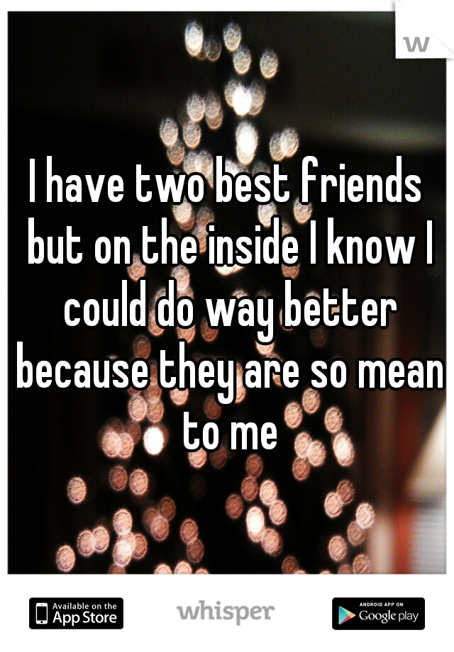 I have two best friends but on the inside I know I could do way better because they are so mean to me