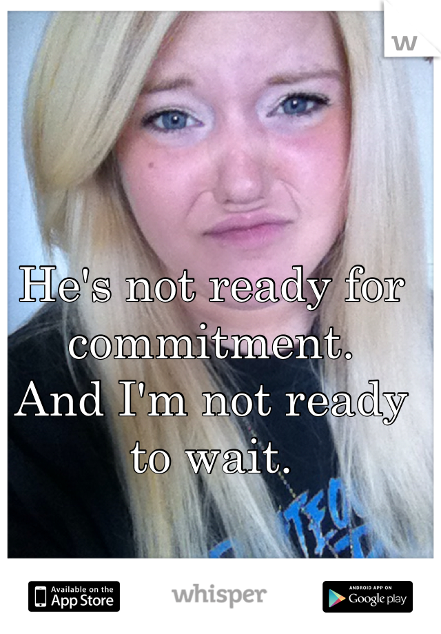 He's not ready for commitment.  And I'm not ready to wait.